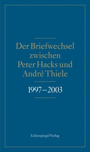 Der Briefwechsel zwischen Peter Hacks und André Thiele 1997 - 2003